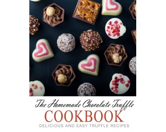 The Homemade Chocolate Truffle Cookbook: Delicious and Easy Truffle Recipes - Paperback